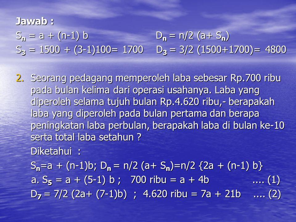 Jawab : S n = a + (n-1) b D n = n/2 (a+ S n ) S 3 = 1500 + (3-1)100= 1700 D 3 = 3/2 (1500+1700)= 4800 2.Seorang pedagang memperoleh laba sebesar Rp.70