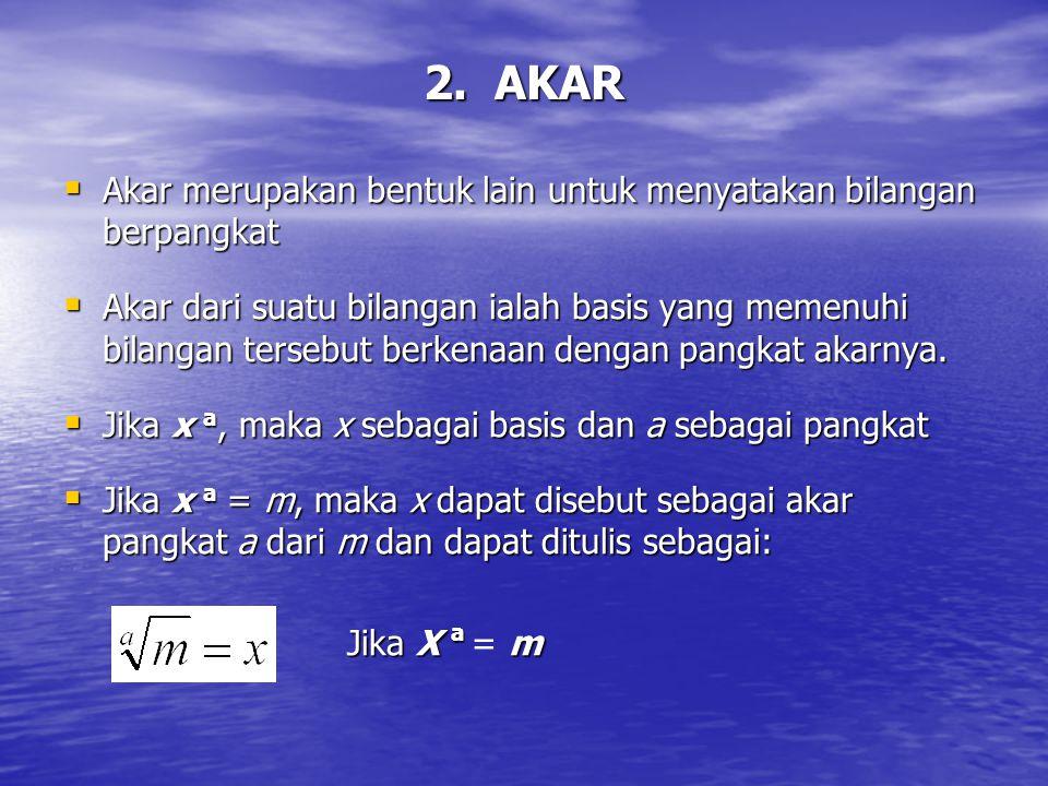 2. AKAR  Akar merupakan bentuk lain untuk menyatakan bilangan berpangkat  Akar dari suatu bilangan ialah basis yang memenuhi bilangan tersebut berke