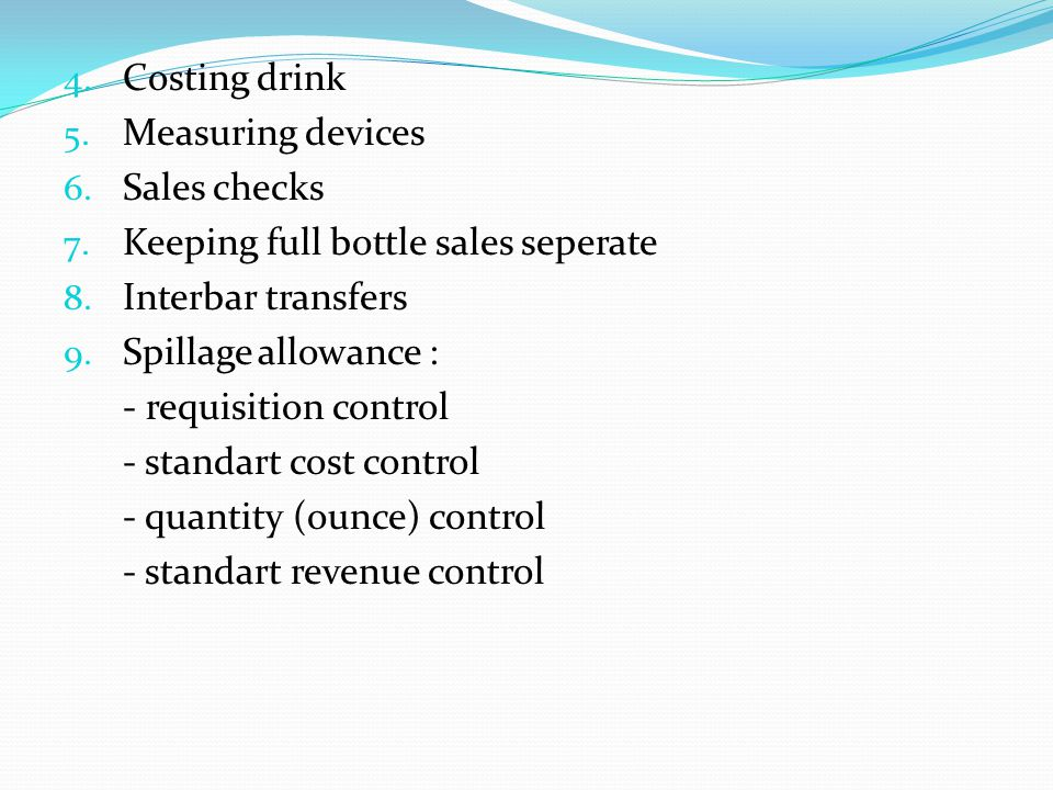 4. Costing drink 5. Measuring devices 6. Sales checks 7. Keeping full bottle sales seperate 8. Interbar transfers 9. Spillage allowance : - requisitio