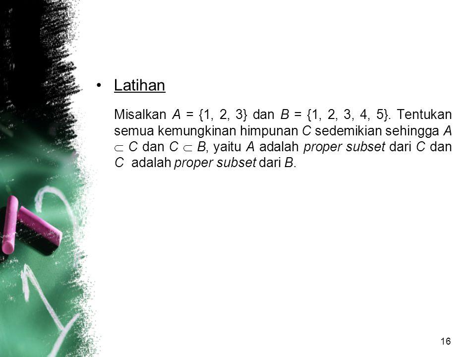 16 Latihan Misalkan A = {1, 2, 3} dan B = {1, 2, 3, 4, 5}. Tentukan semua kemungkinan himpunan C sedemikian sehingga A  C dan C  B, yaitu A adalah p