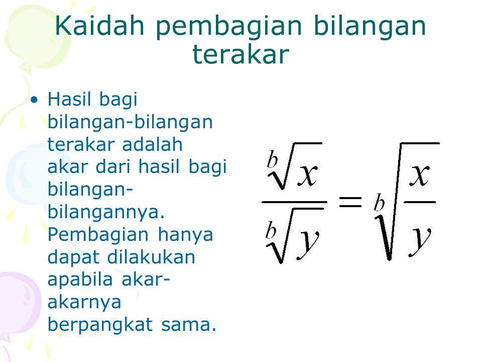 Kaidah pembagian bilangan terakar Hasil bagi bilangan-bilangan terakar adalah akar dari hasil bagi bilangan- bilangannya. Pembagian hanya dapat dilaku