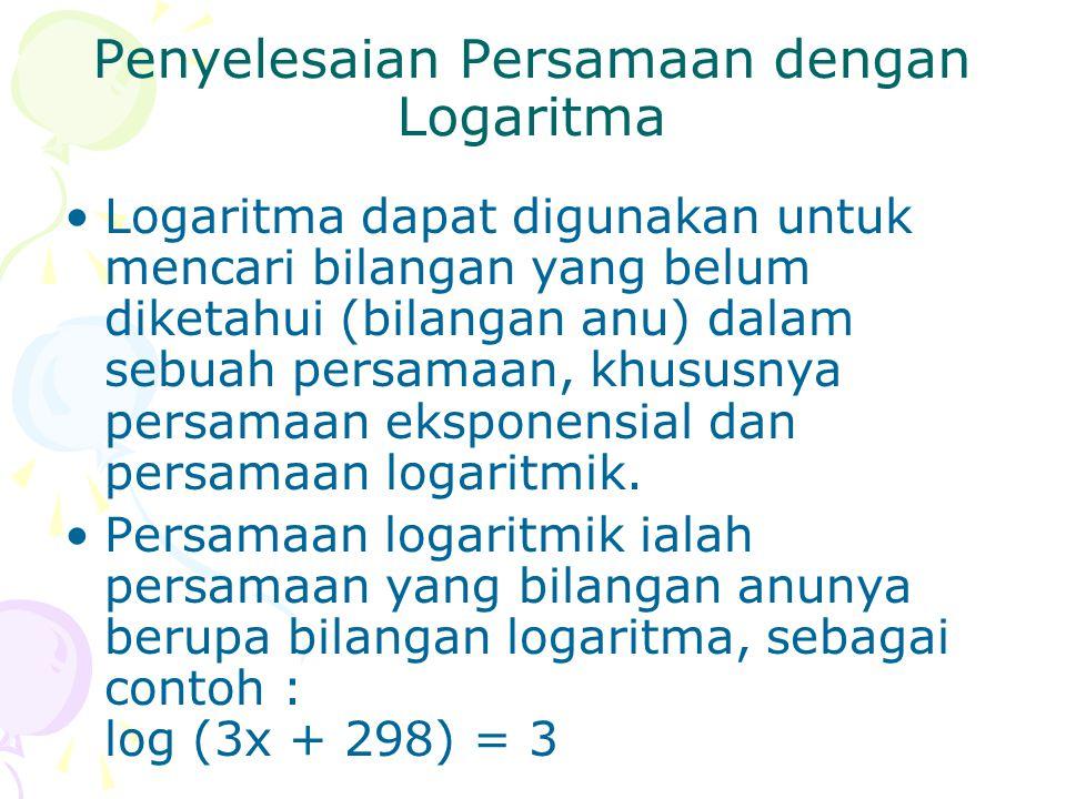 Penyelesaian Persamaan dengan Logaritma Logaritma dapat digunakan untuk mencari bilangan yang belum diketahui (bilangan anu) dalam sebuah persamaan, k