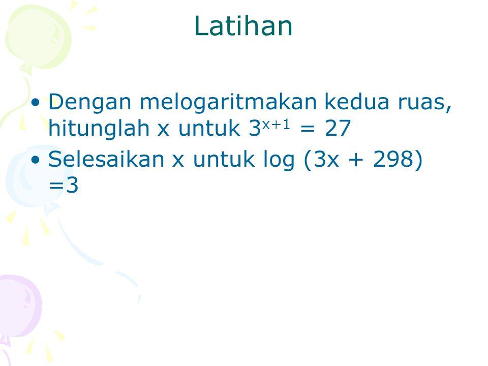 Latihan Dengan melogaritmakan kedua ruas, hitunglah x untuk 3 x+1 = 27 Selesaikan x untuk log (3x + 298) =3