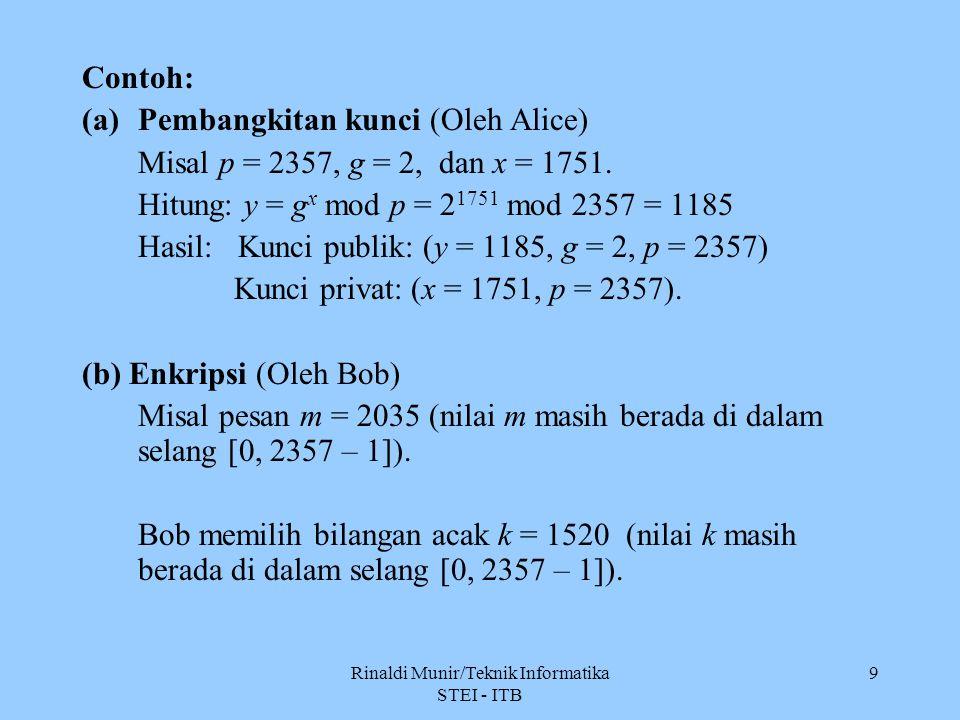 Rinaldi Munir/Teknik Informatika STEI - ITB 9 Contoh: (a)Pembangkitan kunci (Oleh Alice) Misal p = 2357, g = 2, dan x = 1751. Hitung: y = g x mod p =