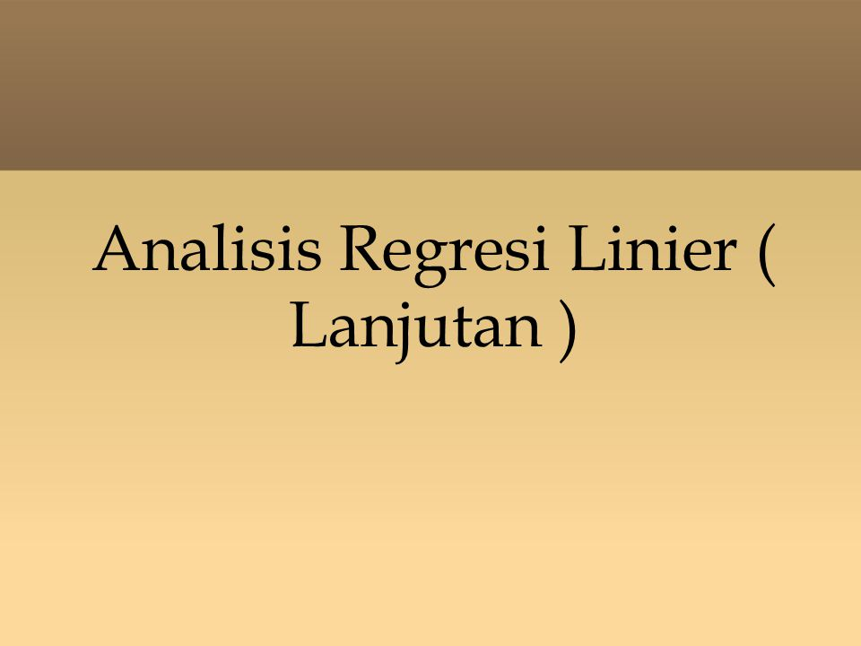 Analisis Regresi Linier ( Lanjutan )