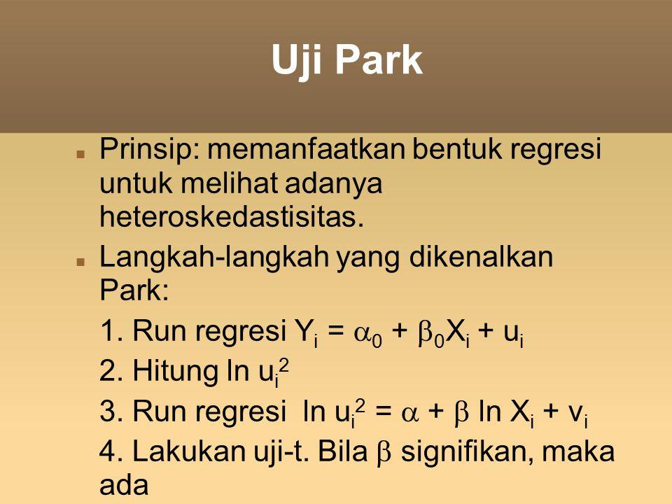 Uji Park Prinsip: memanfaatkan bentuk regresi untuk melihat adanya heteroskedastisitas. Langkah-langkah yang dikenalkan Park: 1. Run regresi Y i =  0