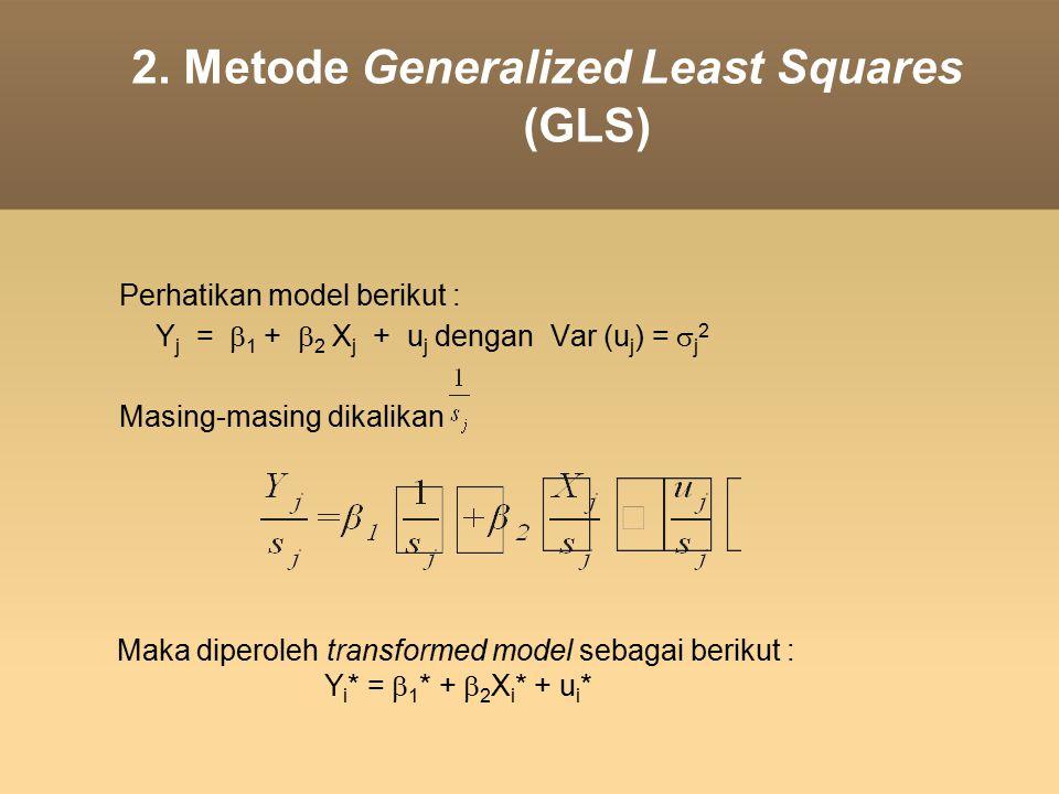 2. Metode Generalized Least Squares (GLS) Perhatikan model berikut : Y j =  1 +  2 X j + u j dengan Var (u j ) =  j 2 Masing-masing dikalikan Maka