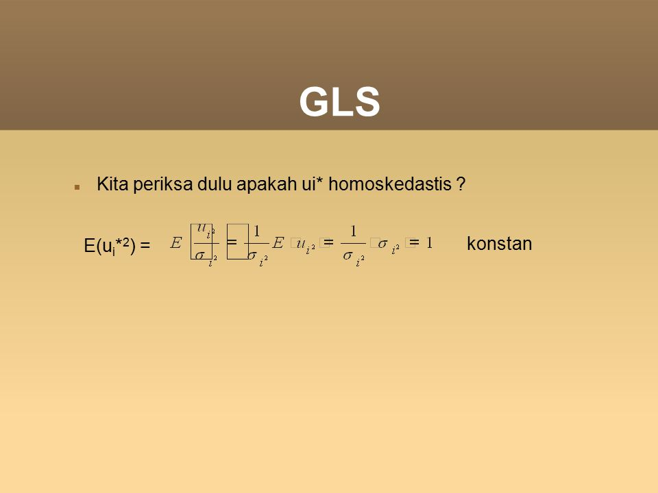 GLS Kita periksa dulu apakah ui* homoskedastis ? E(u i * 2 ) = konstan