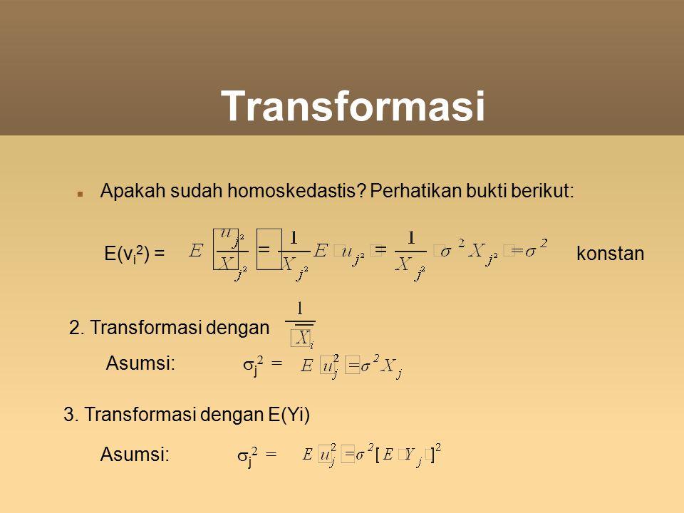 Transformasi Apakah sudah homoskedastis? Perhatikan bukti berikut: E(v i 2 ) = konstan 2. Transformasi dengan Asumsi:  j 2 = 3. Transformasi dengan E