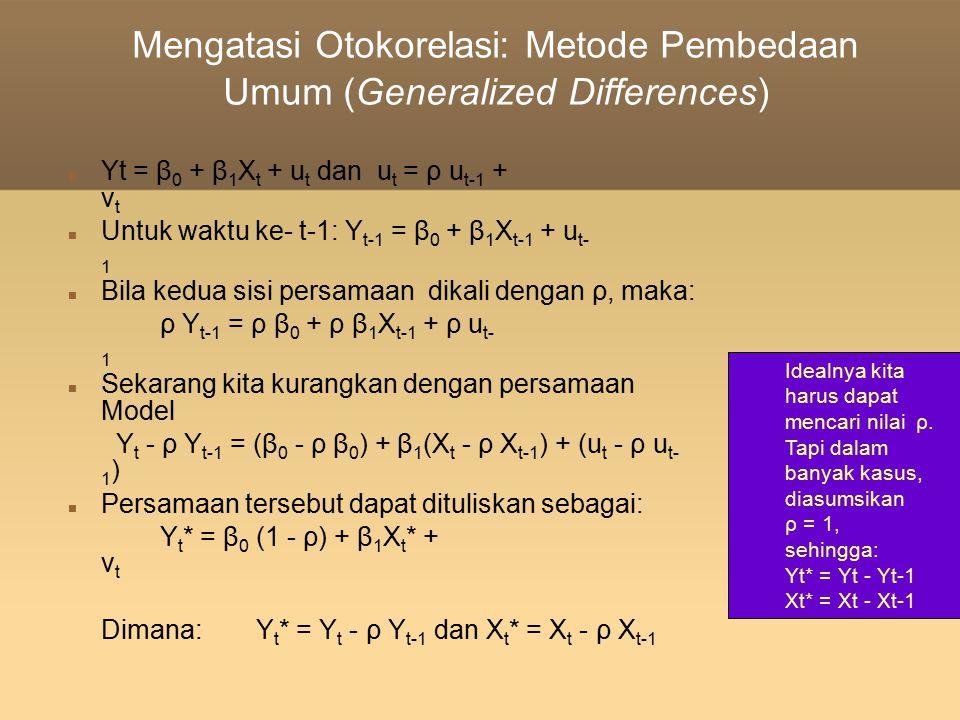 Mengatasi Otokorelasi: Metode Pembedaan Umum (Generalized Differences) Yt = β 0 + β 1 X t + u t dan u t = ρ u t-1 + v t Untuk waktu ke- t-1: Y t-1 =