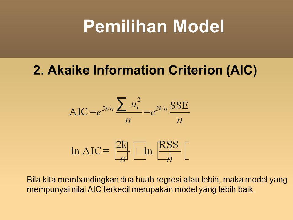 Pemilihan Model 2. Akaike Information Criterion (AIC) Bila kita membandingkan dua buah regresi atau lebih, maka model yang mempunyai nilai AIC terkec