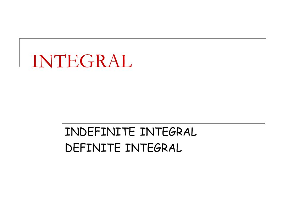 INTEGRAL INDEFINITE INTEGRAL DEFINITE INTEGRAL