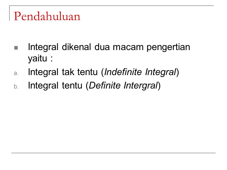 Pendahuluan Integral dikenal dua macam pengertian yaitu : a. Integral tak tentu (Indefinite Integral) b. Integral tentu (Definite Intergral)