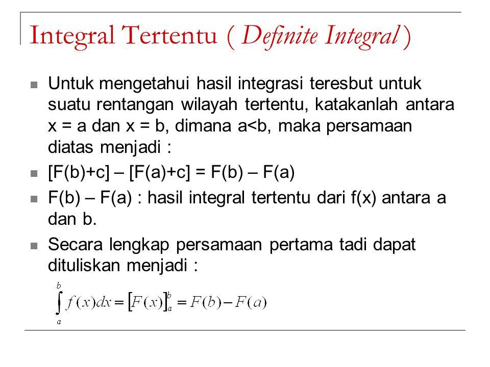 Integral Tertentu ( Definite Integral ) Untuk mengetahui hasil integrasi teresbut untuk suatu rentangan wilayah tertentu, katakanlah antara x = a dan