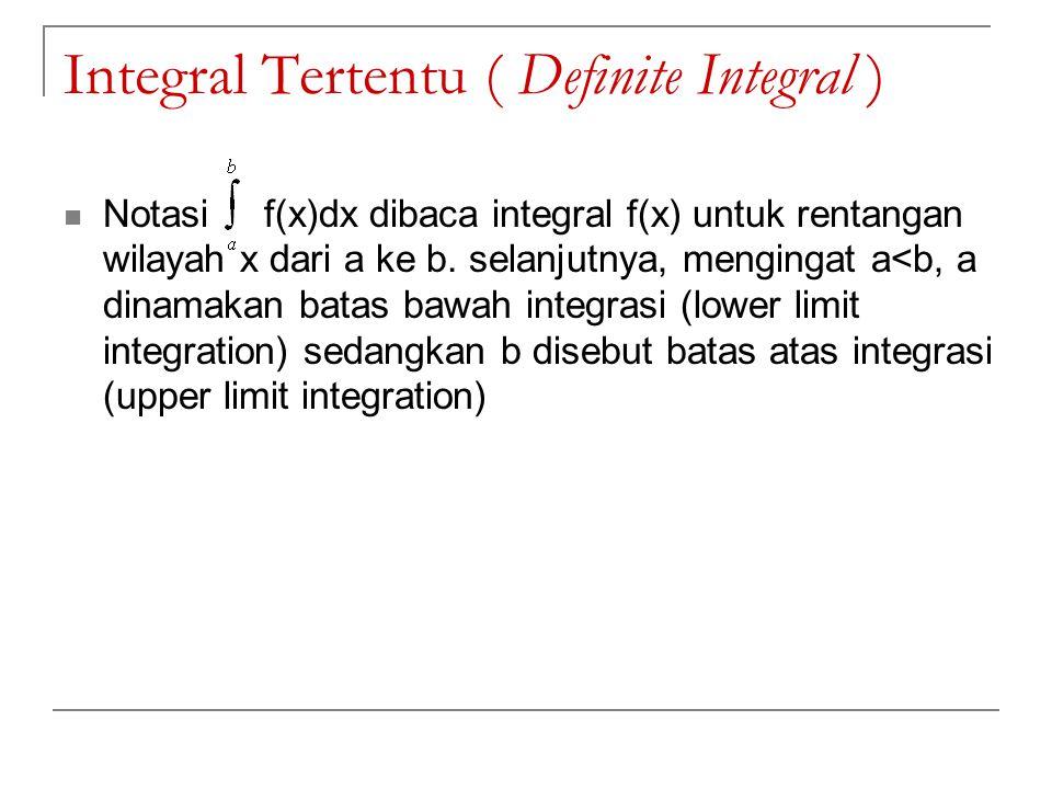 Integral Tertentu ( Definite Integral ) Notasi f(x)dx dibaca integral f(x) untuk rentangan wilayah x dari a ke b. selanjutnya, mengingat a<b, a dinama