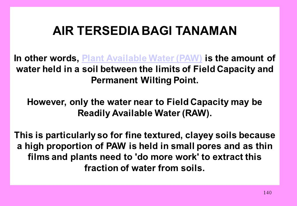 140 AIR TERSEDIA BAGI TANAMAN In other words, Plant Available Water (PAW) is the amount of water held in a soil between the limits of Field Capacity and Permanent Wilting Point.Plant Available Water (PAW) However, only the water near to Field Capacity may be Readily Available Water (RAW).