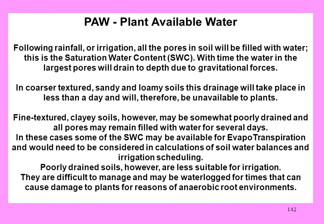 142 PAW - Plant Available Water Following rainfall, or irrigation, all the pores in soil will be filled with water; this is the Saturation Water Content (SWC).