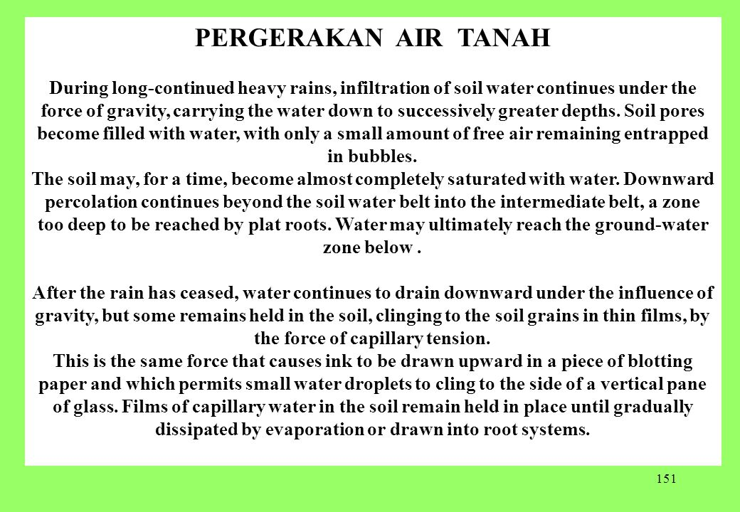 151 PERGERAKAN AIR TANAH During long-continued heavy rains, infiltration of soil water continues under the force of gravity, carrying the water down to successively greater depths.