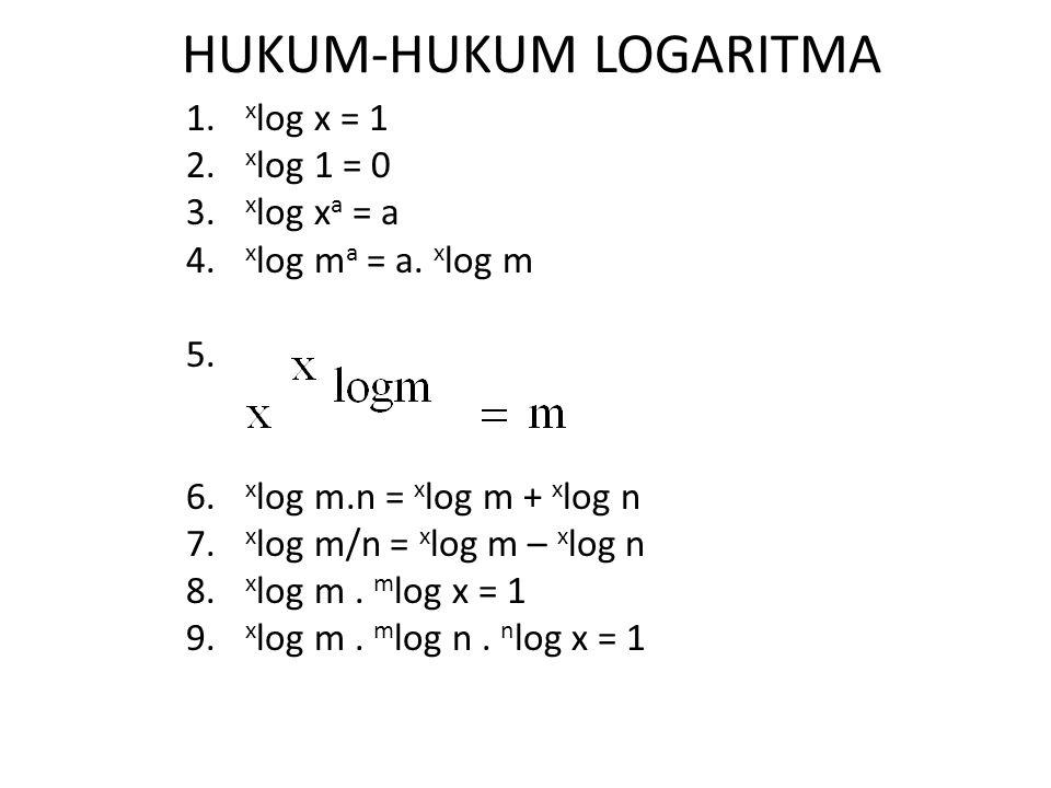 HUKUM-HUKUM LOGARITMA 1. x log x = 1 2. x log 1 = 0 3. x log x a = a 4. x log m a = a. x log m 5. 6. x log m.n = x log m + x log n 7. x log m/n = x lo