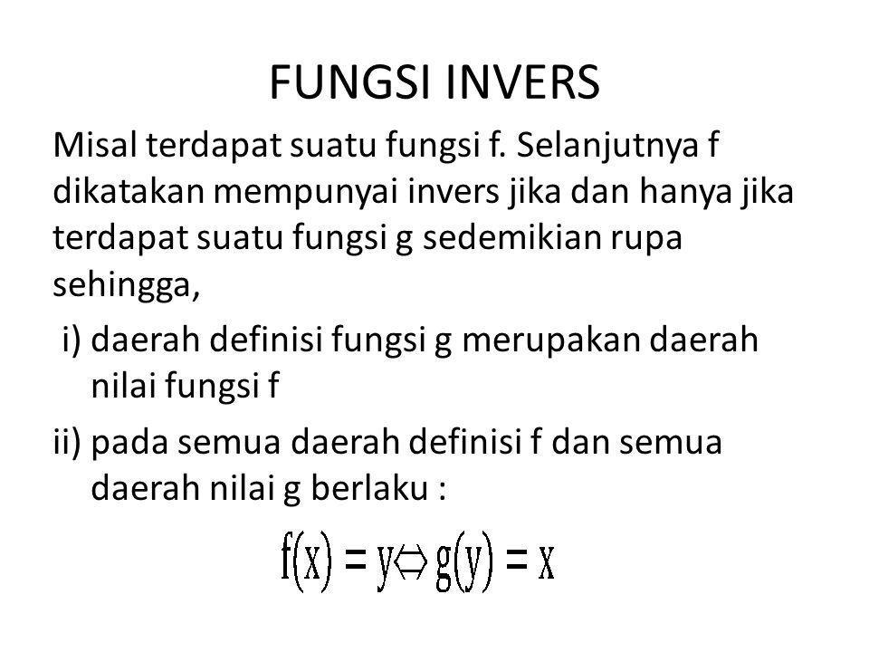 FUNGSI INVERS Misal terdapat suatu fungsi f. Selanjutnya f dikatakan mempunyai invers jika dan hanya jika terdapat suatu fungsi g sedemikian rupa sehi