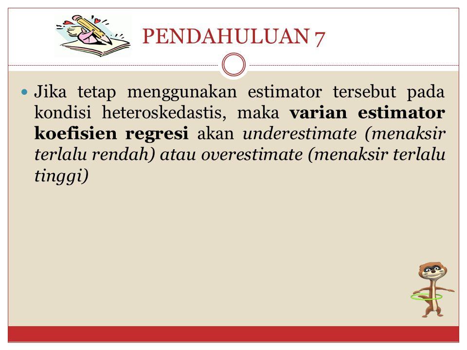 PENDAHULUAN 6 AKIBAT HETEROSCEDASTISITAS pada estimator : 1.
