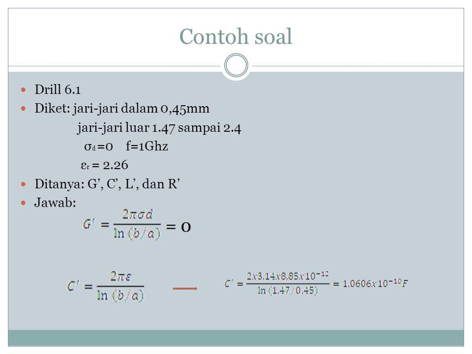 Contoh soal Drill 6.1 Diket: jari-jari dalam 0,45mm jari-jari luar 1.47 sampai 2.4 σ d =0 f=1Ghz ε r = 2.26 Ditanya: G', C', L', dan R' Jawab: = 0