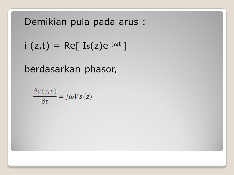 Demikian pula pada arus : i (z,t) = Re[ I s (z)e jt ] berdasarkan phasor,