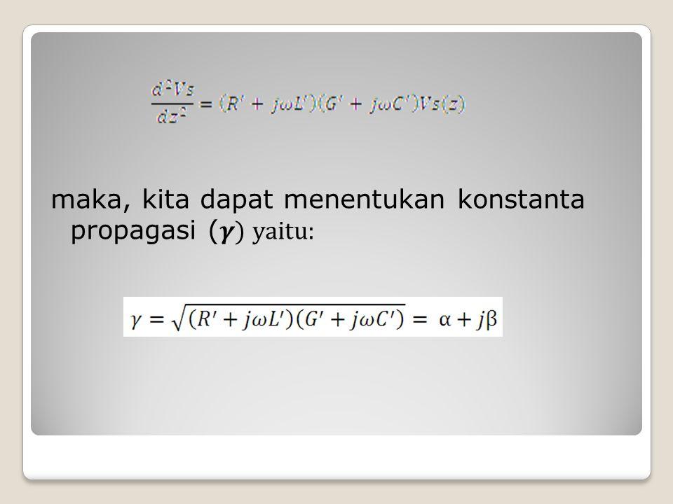 maka, kita dapat menentukan konstanta propagasi ( ) yaitu: