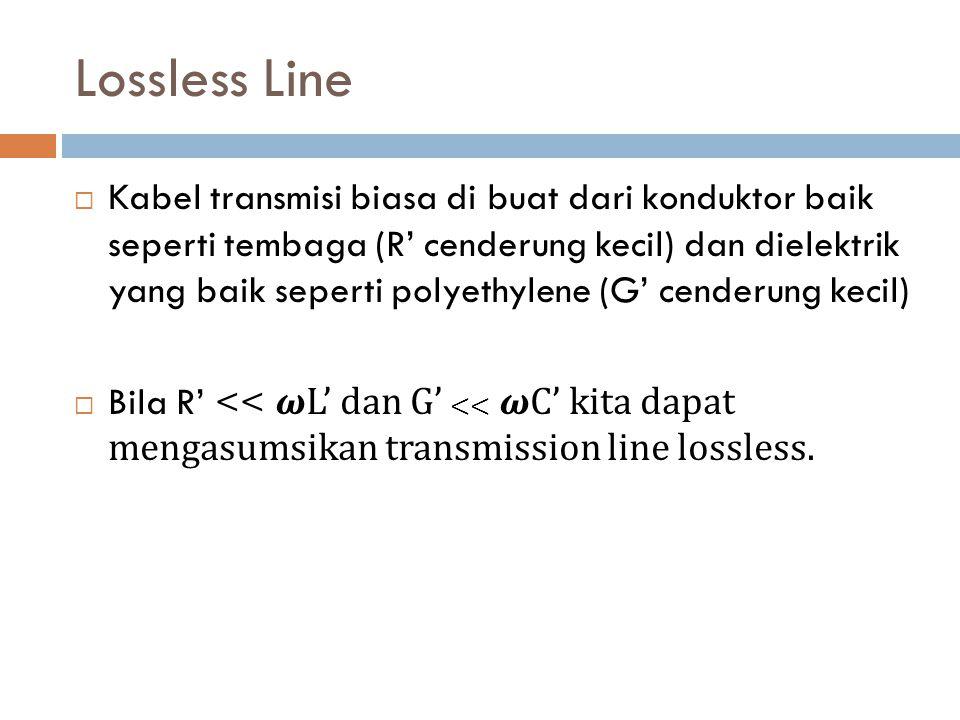 Lossless Line  Kabel transmisi biasa di buat dari konduktor baik seperti tembaga (R' cenderung kecil) dan dielektrik yang baik seperti polyethylene (