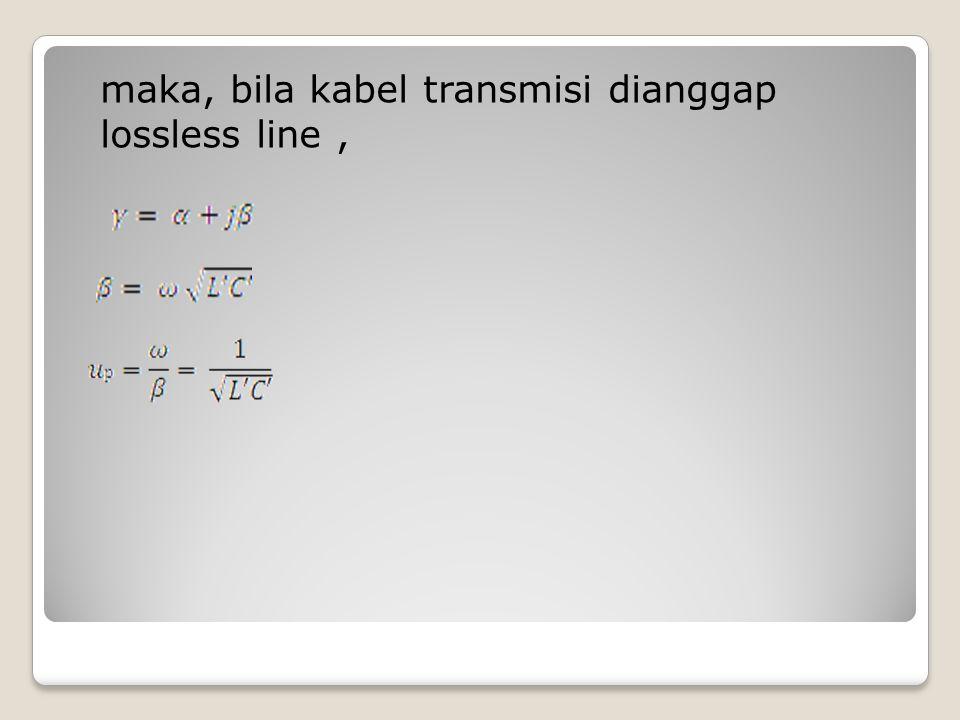 maka, bila kabel transmisi dianggap lossless line,