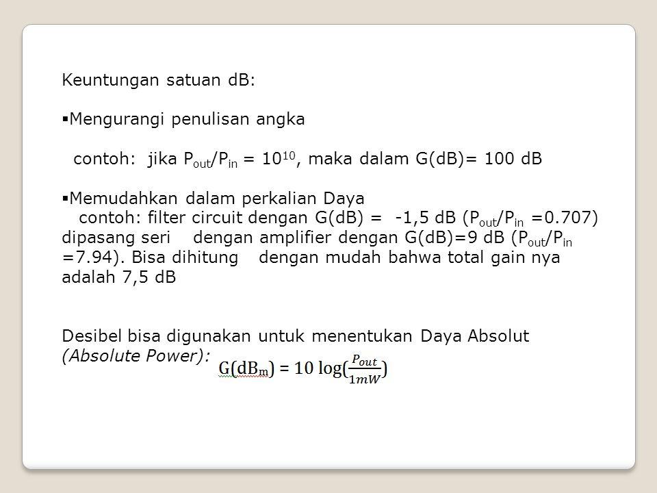 Keuntungan satuan dB:  Mengurangi penulisan angka contoh: jika P out /P in = 10 10, maka dalam G(dB)= 100 dB  Memudahkan dalam perkalian Daya contoh
