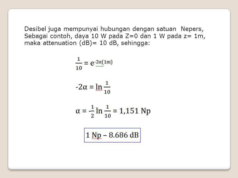 Desibel juga mempunyai hubungan dengan satuan Nepers, Sebagai contoh, daya 10 W pada Z=0 dan 1 W pada z= 1m, maka attenuation (dB)= 10 dB, sehingga: