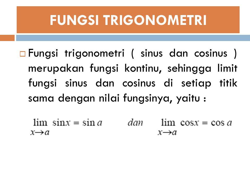 FUNGSI TRIGONOMETRI  Fungsi trigonometri ( sinus dan cosinus ) merupakan fungsi kontinu, sehingga limit fungsi sinus dan cosinus di setiap titik sama dengan nilai fungsinya, yaitu :