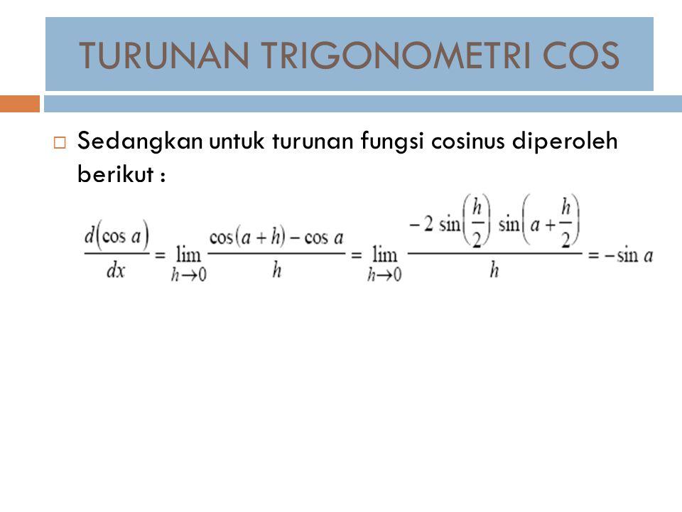  Sedangkan untuk turunan fungsi cosinus diperoleh berikut : TURUNAN TRIGONOMETRI COS