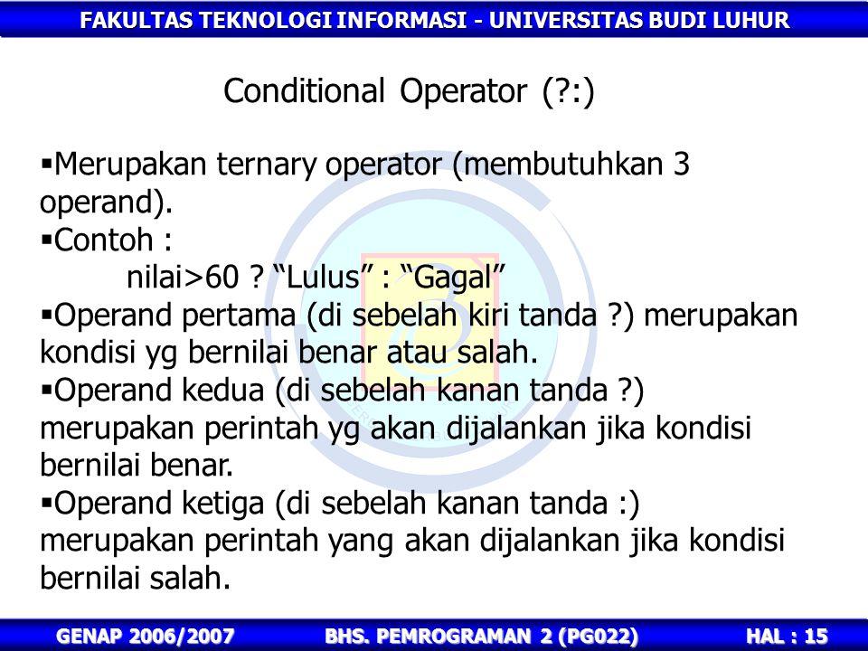 FAKULTAS TEKNOLOGI INFORMASI - UNIVERSITAS BUDI LUHUR HAL : 15 GENAP 2006/2007BHS. PEMROGRAMAN 2 (PG022) Conditional Operator (?:)  Merupakan ternary