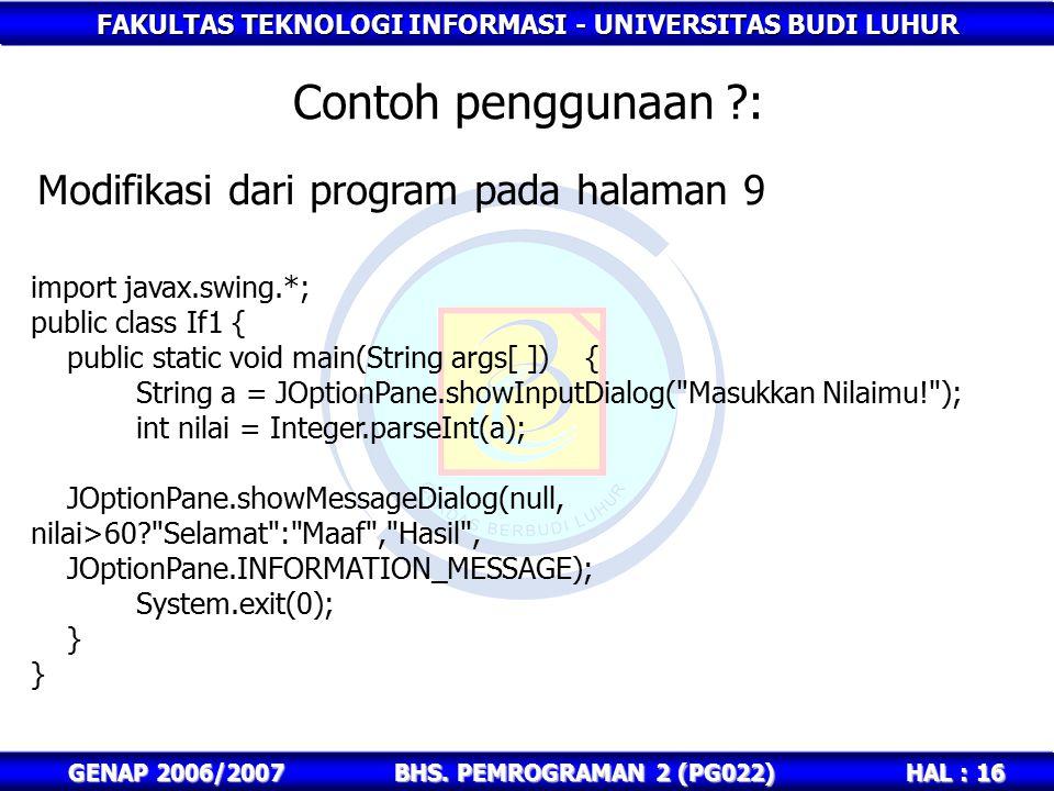 FAKULTAS TEKNOLOGI INFORMASI - UNIVERSITAS BUDI LUHUR HAL : 16 GENAP 2006/2007BHS. PEMROGRAMAN 2 (PG022) Contoh penggunaan ?: import javax.swing.*; pu