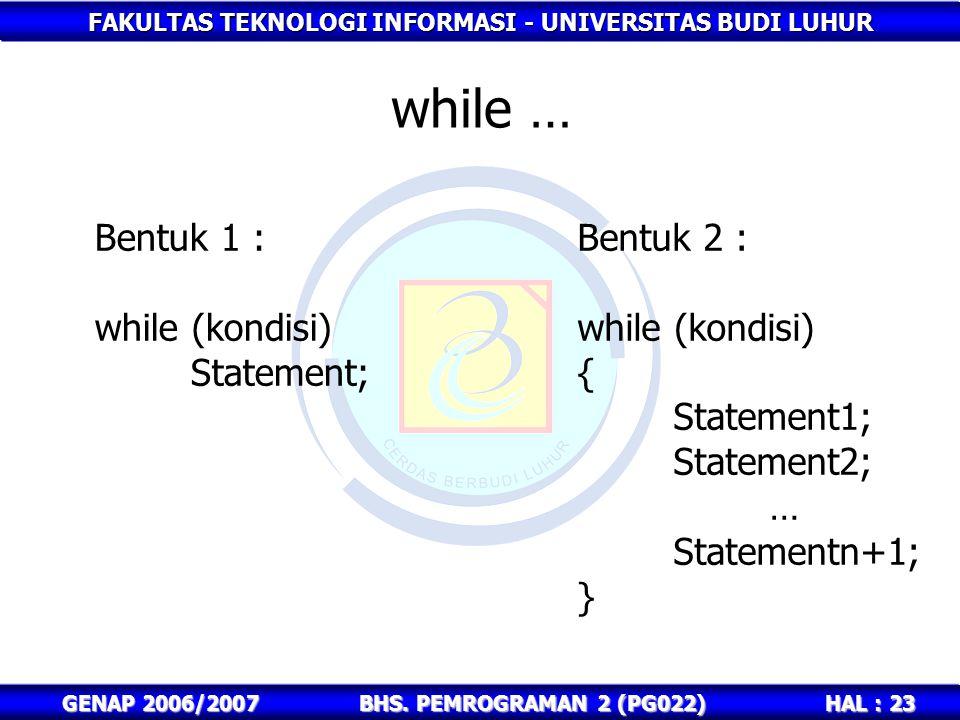 FAKULTAS TEKNOLOGI INFORMASI - UNIVERSITAS BUDI LUHUR HAL : 23 GENAP 2006/2007BHS. PEMROGRAMAN 2 (PG022) while … Bentuk 1 : while (kondisi) Statement;