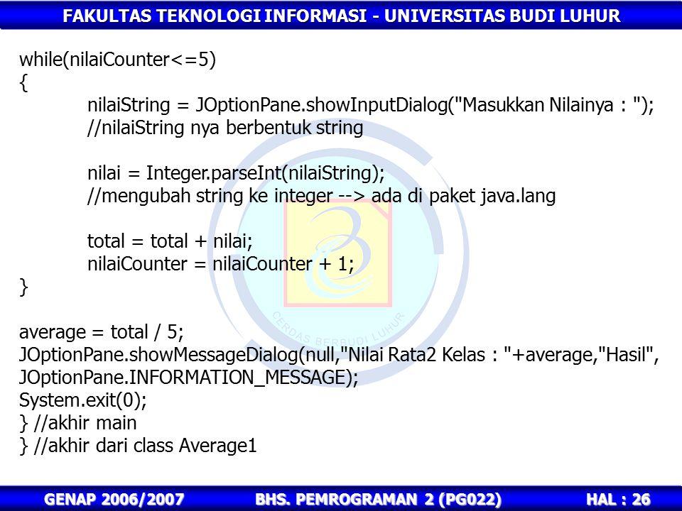 FAKULTAS TEKNOLOGI INFORMASI - UNIVERSITAS BUDI LUHUR HAL : 26 GENAP 2006/2007BHS. PEMROGRAMAN 2 (PG022) while(nilaiCounter<=5) { nilaiString = JOptio