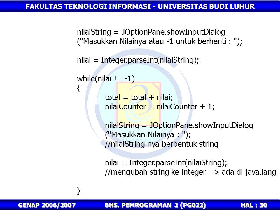 FAKULTAS TEKNOLOGI INFORMASI - UNIVERSITAS BUDI LUHUR HAL : 30 GENAP 2006/2007BHS. PEMROGRAMAN 2 (PG022) nilaiString = JOptionPane.showInputDialog (