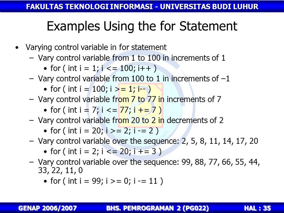FAKULTAS TEKNOLOGI INFORMASI - UNIVERSITAS BUDI LUHUR HAL : 35 GENAP 2006/2007BHS. PEMROGRAMAN 2 (PG022) Examples Using the for Statement Varying cont