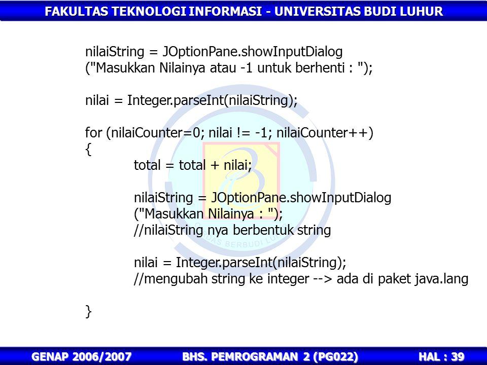 FAKULTAS TEKNOLOGI INFORMASI - UNIVERSITAS BUDI LUHUR HAL : 39 GENAP 2006/2007BHS. PEMROGRAMAN 2 (PG022) nilaiString = JOptionPane.showInputDialog (