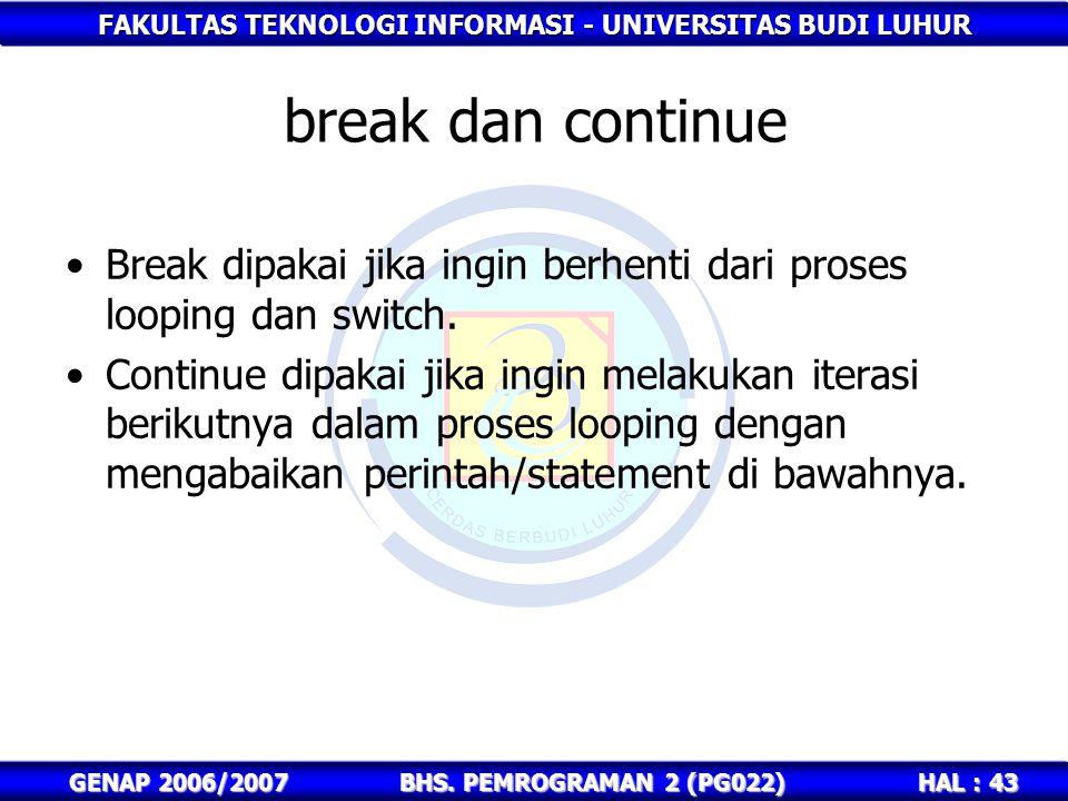 FAKULTAS TEKNOLOGI INFORMASI - UNIVERSITAS BUDI LUHUR HAL : 43 GENAP 2006/2007BHS. PEMROGRAMAN 2 (PG022) break dan continue Break dipakai jika ingin b