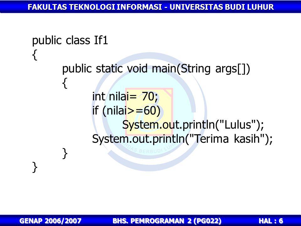FAKULTAS TEKNOLOGI INFORMASI - UNIVERSITAS BUDI LUHUR HAL : 6 GENAP 2006/2007BHS. PEMROGRAMAN 2 (PG022) public class If1 { public static void main(Str