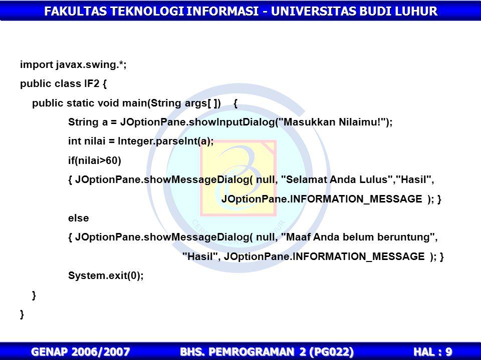FAKULTAS TEKNOLOGI INFORMASI - UNIVERSITAS BUDI LUHUR HAL : 9 GENAP 2006/2007BHS. PEMROGRAMAN 2 (PG022) import javax.swing.*; public class IF2 { publi