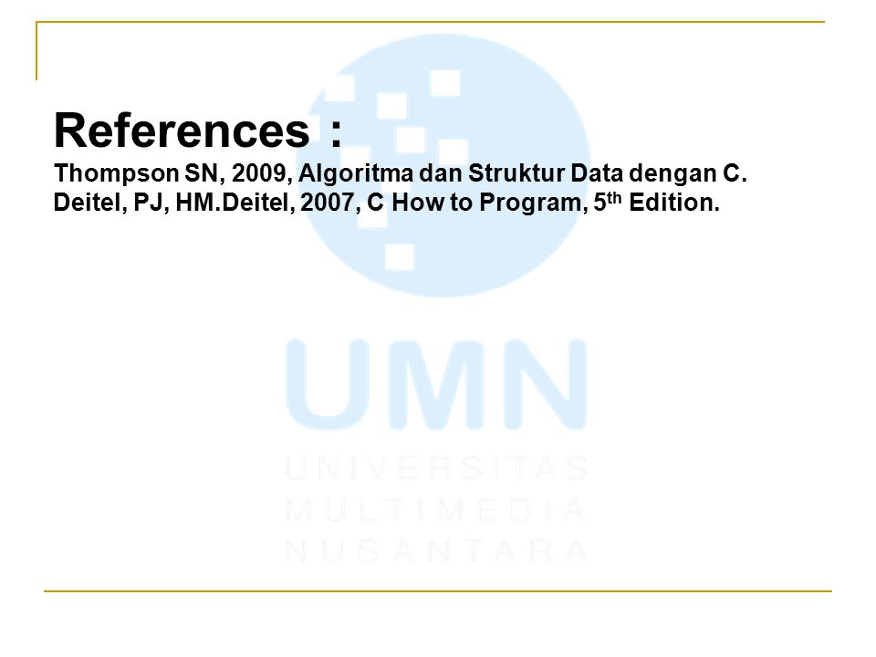 References : Thompson SN, 2009, Algoritma dan Struktur Data dengan C. Deitel, PJ, HM.Deitel, 2007, C How to Program, 5 th Edition.