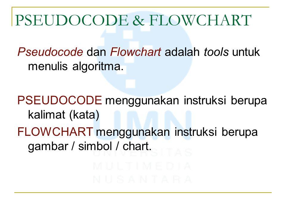 PSEUDOCODE & FLOWCHART Pseudocode dan Flowchart adalah tools untuk menulis algoritma. PSEUDOCODE menggunakan instruksi berupa kalimat (kata) FLOWCHART