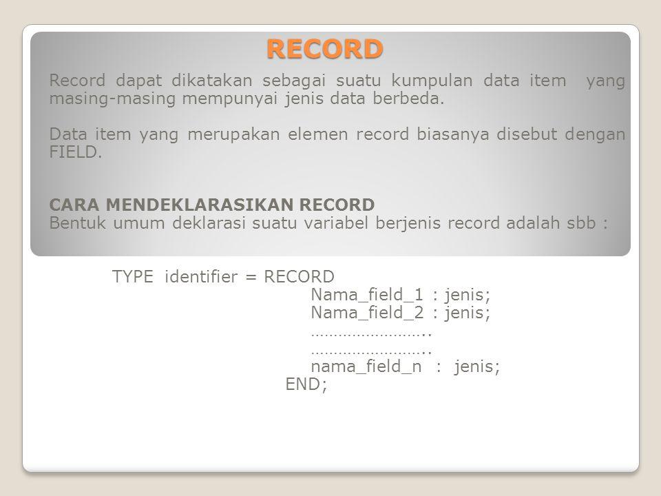 MEMPROSES VARIABEL BERJENIS RECORD Perhatikan deklarasi variabel berikut : TYPE nilai : RECORD Nilai1 : real; Nilai2 : real; END; VAR x,y : nilai; Untuk memproses variabel x dan / atau y dilakukan dengan cara menyebutkan field designatornya, yg terdiri dari atas : Nama_record.nama_field Pada deklarasi diatas yang dimaksud dengan field designator-nya adalah : x.nilai1 x.nilai2 y.nilai1 y.nilai2