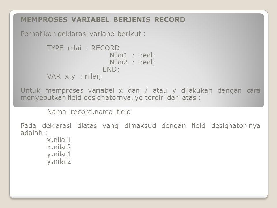 MEMPROSES VARIABEL BERJENIS RECORD Perhatikan deklarasi variabel berikut : TYPE nilai : RECORD Nilai1 : real; Nilai2 : real; END; VAR x,y : nilai; Unt