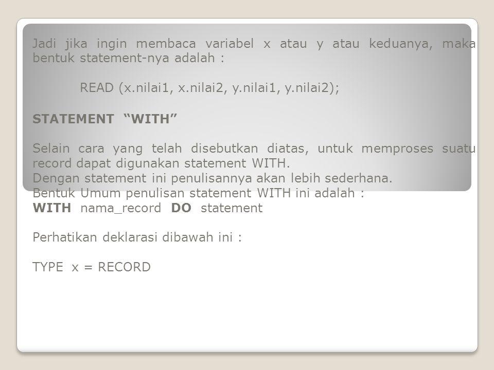 No: integer; Kode: char; Juml: integer; Harga: real; END; VAR p,q : x; Untuk membaca variabel p dan q di atas dengan memanfaatkan statement WITH bentuknya menjadi : WITH p,q DO read (no, kode, juml, harga); Bandingkan jika digunakan cara sebelumnya : Read(p.no,p.kode, p.juml,p.harga,q.no,q.kode,q.juml,q.harga);