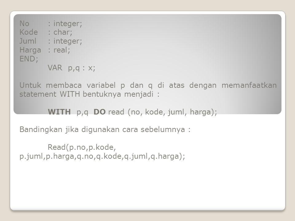 No: integer; Kode: char; Juml: integer; Harga: real; END; VAR p,q : x; Untuk membaca variabel p dan q di atas dengan memanfaatkan statement WITH bentu
